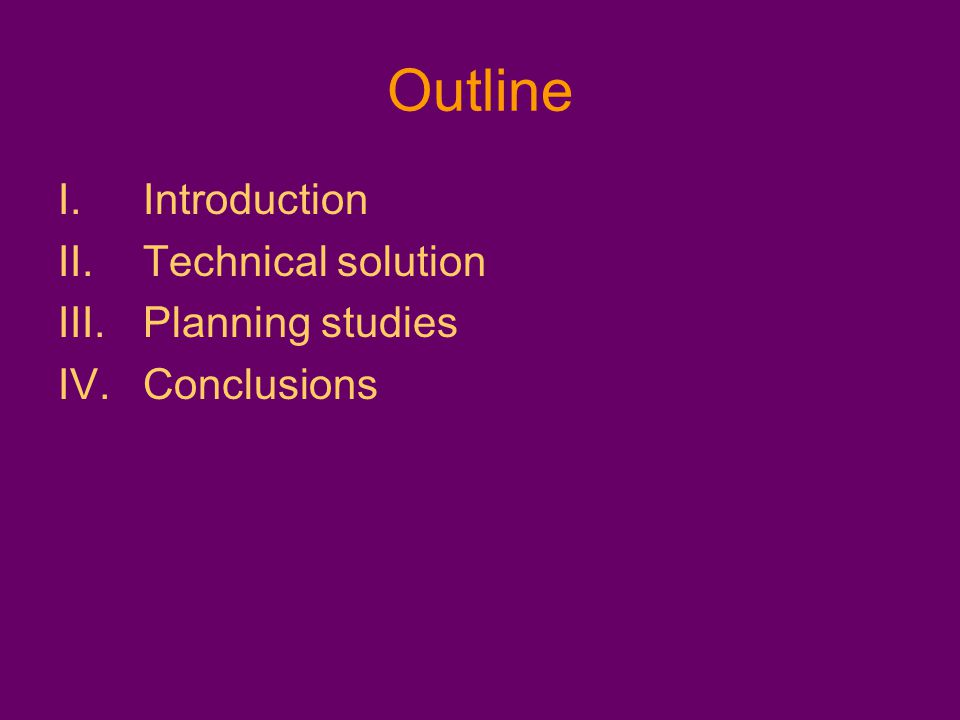 Outline I.Introduction II.Technical solution III.Planning studies IV.Conclusions