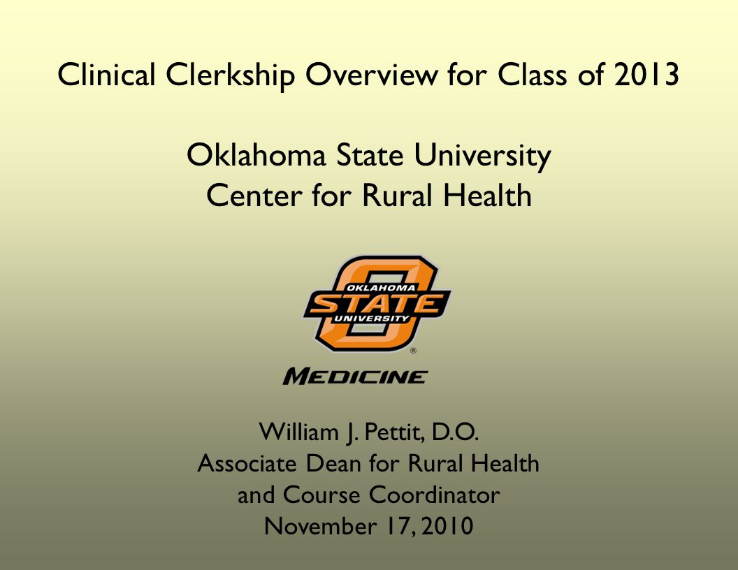 Clinical Clerkship Overview for Class of 2013 Oklahoma State University Center for Rural Health William J.