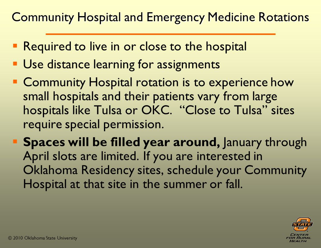 © 2010 Oklahoma State University Community Hospital and Emergency Medicine Rotations Required to live in or close to the hospital Use distance learning for assignments Community Hospital rotation is to experience how small hospitals and their patients vary from large hospitals like Tulsa or OKC.