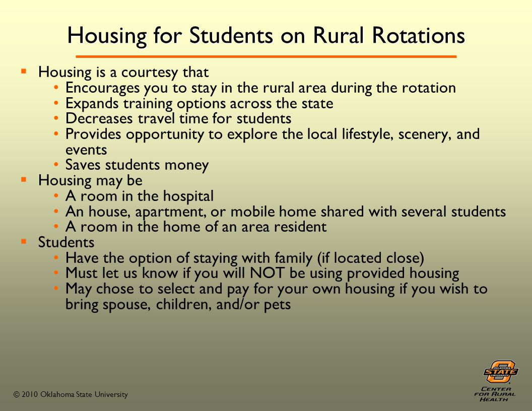 © 2010 Oklahoma State University Housing for Students on Rural Rotations Housing is a courtesy that Encourages you to stay in the rural area during the rotation Expands training options across the state Decreases travel time for students Provides opportunity to explore the local lifestyle, scenery, and events Saves students money Housing may be A room in the hospital An house, apartment, or mobile home shared with several students A room in the home of an area resident Students Have the option of staying with family (if located close) Must let us know if you will NOT be using provided housing May chose to select and pay for your own housing if you wish to bring spouse, children, and/or pets