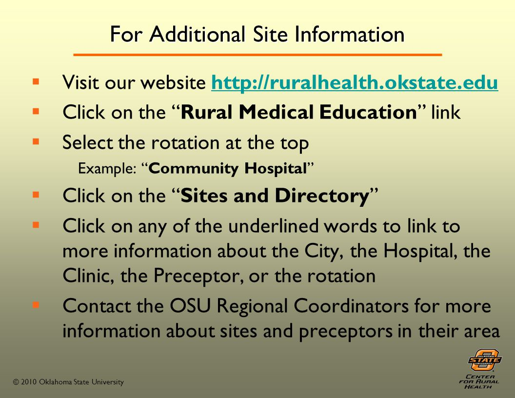 © 2010 Oklahoma State University For Additional Site Information Visit our website http://ruralhealth.okstate.eduhttp://ruralhealth.okstate.edu Click on the Rural Medical Education link Select the rotation at the top Example: Community Hospital Click on the Sites and Directory Click on any of the underlined words to link to more information about the City, the Hospital, the Clinic, the Preceptor, or the rotation Contact the OSU Regional Coordinators for more information about sites and preceptors in their area