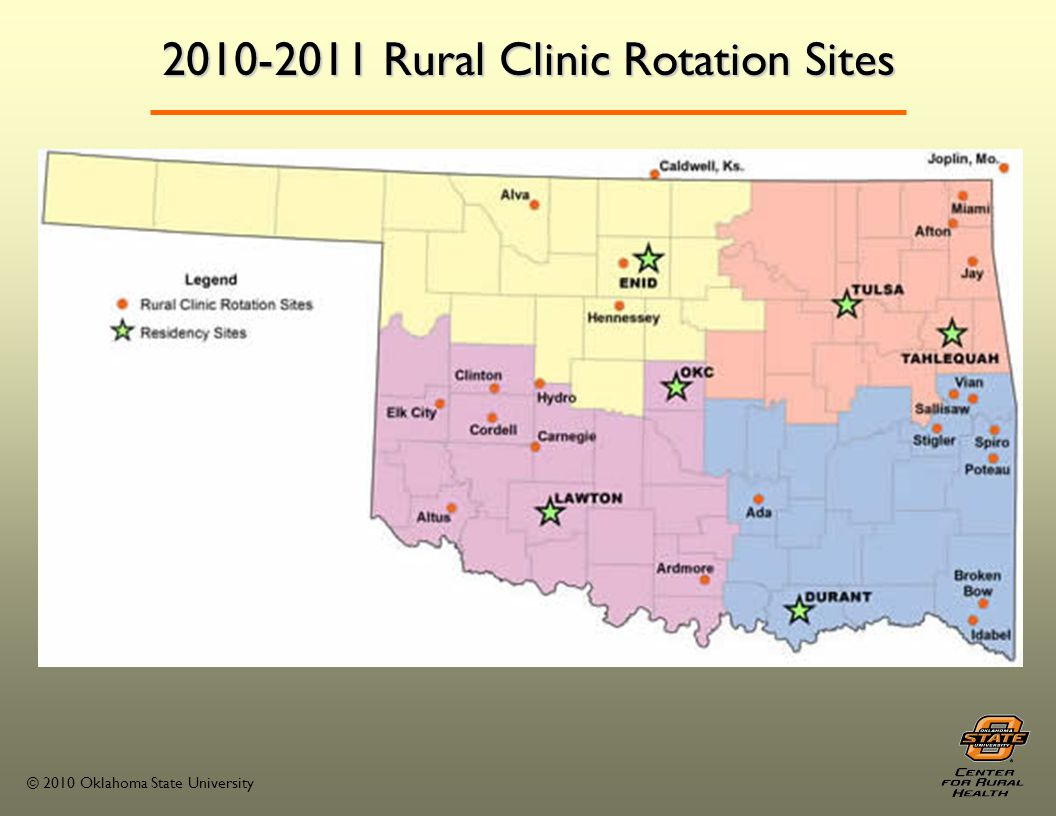 © 2010 Oklahoma State University Rural Clinic Rotation Clinics located within each quadrant of the state Students are required to live in the rural community Housing is provided as needed Group orientation at the Center for Rural Health – first weekday of the month.