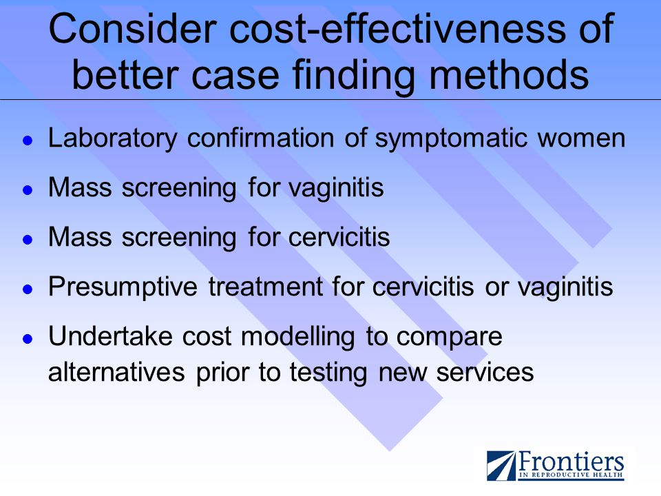 Consider cost-effectiveness of better case finding methods Laboratory confirmation of symptomatic women Mass screening for vaginitis Mass screening for cervicitis Presumptive treatment for cervicitis or vaginitis Undertake cost modelling to compare alternatives prior to testing new services