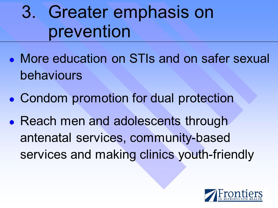 3.Greater emphasis on prevention More education on STIs and on safer sexual behaviours Condom promotion for dual protection Reach men and adolescents through antenatal services, community-based services and making clinics youth-friendly