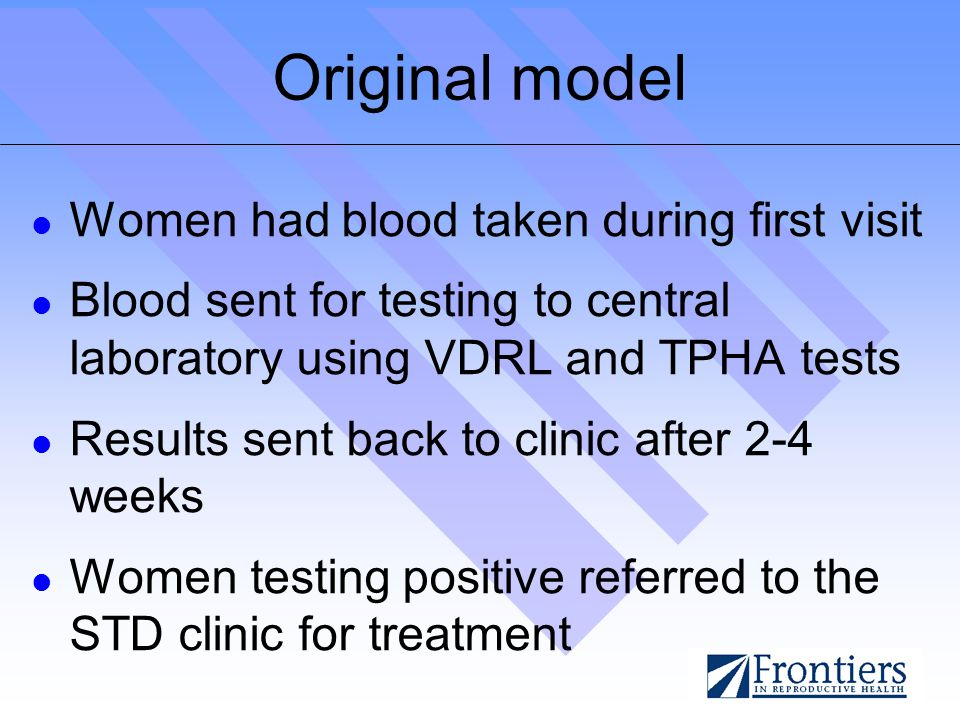 Original model Women had blood taken during first visit Blood sent for testing to central laboratory using VDRL and TPHA tests Results sent back to clinic after 2-4 weeks Women testing positive referred to the STD clinic for treatment