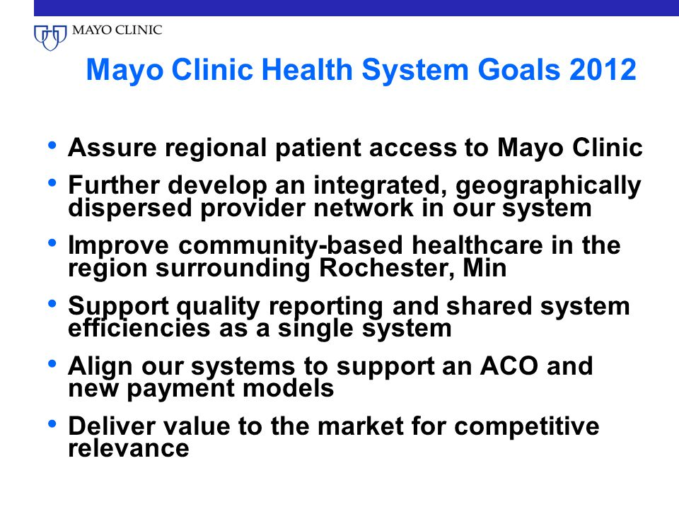Mayo Clinic Health System Goals 2012 Assure regional patient access to Mayo Clinic Further develop an integrated, geographically dispersed provider network in our system Improve community-based healthcare in the region surrounding Rochester, Min Support quality reporting and shared system efficiencies as a single system Align our systems to support an ACO and new payment models Deliver value to the market for competitive relevance