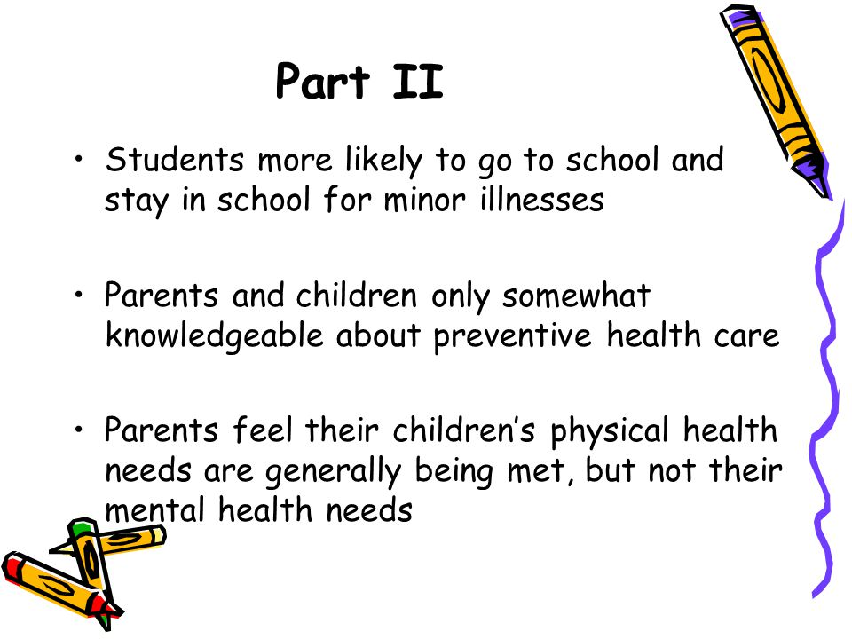 Part II Students more likely to go to school and stay in school for minor illnesses Parents and children only somewhat knowledgeable about preventive health care Parents feel their childrens physical health needs are generally being met, but not their mental health needs