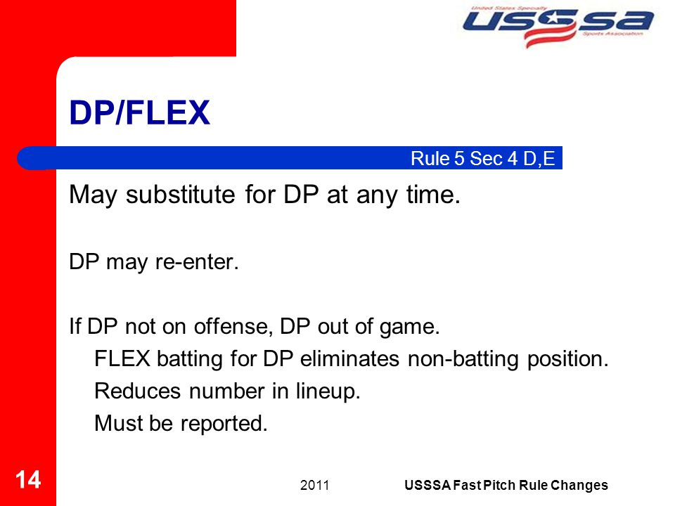 DP/FLEX 2011 14 USSSA Fast Pitch Rule Changes Rule 5 Sec 4 D,E May substitute for DP at any time. DP may re-enter. If DP not on offense, DP out of gam