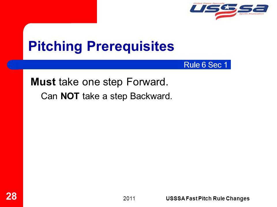 Must take one step Forward. Can NOT take a step Backward. Pitching Prerequisites 2011 28 USSSA Fast Pitch Rule Changes Rule 6 Sec 1