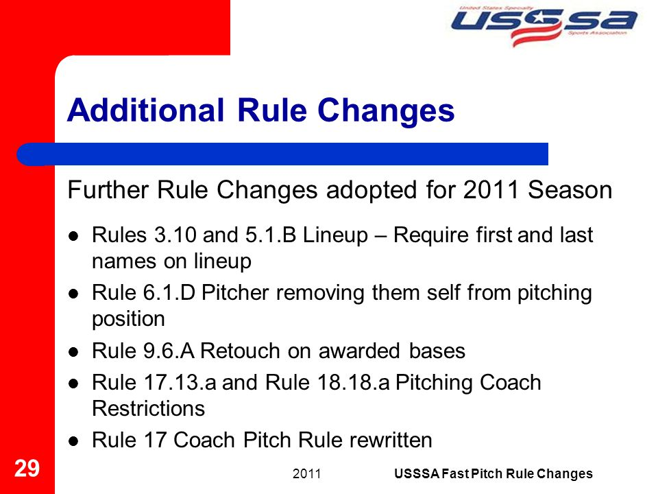 Additional Rule Changes Further Rule Changes adopted for 2011 Season Rules 3.10 and 5.1.B Lineup – Require first and last names on lineup Rule 6.1.D Pitcher removing them self from pitching position Rule 9.6.A Retouch on awarded bases Rule 17.13.a and Rule 18.18.a Pitching Coach Restrictions Rule 17 Coach Pitch Rule rewritten 2011 29 USSSA Fast Pitch Rule Changes