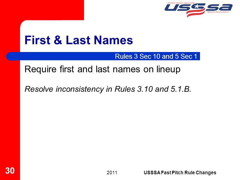 First & Last Names Require first and last names on lineup Resolve inconsistency in Rules 3.10 and 5.1.B. 2011 30 USSSA Fast Pitch Rule Changes Rules 3