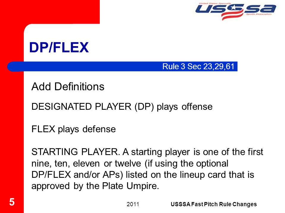 Rule 3 Sec 23,29,61 DP/FLEX 2011 5 USSSA Fast Pitch Rule Changes Add Definitions DESIGNATED PLAYER (DP) plays offense FLEX plays defense STARTING PLAYER.