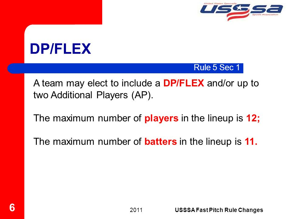 Rule 5 Sec 1 DP/FLEX 2011 6 USSSA Fast Pitch Rule Changes A team may elect to include a DP/FLEX and/or up to two Additional Players (AP).
