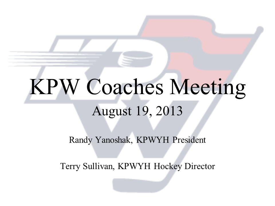KPW Coaches Meeting August 19, 2013 Randy Yanoshak, KPWYH President Terry Sullivan, KPWYH Hockey Director