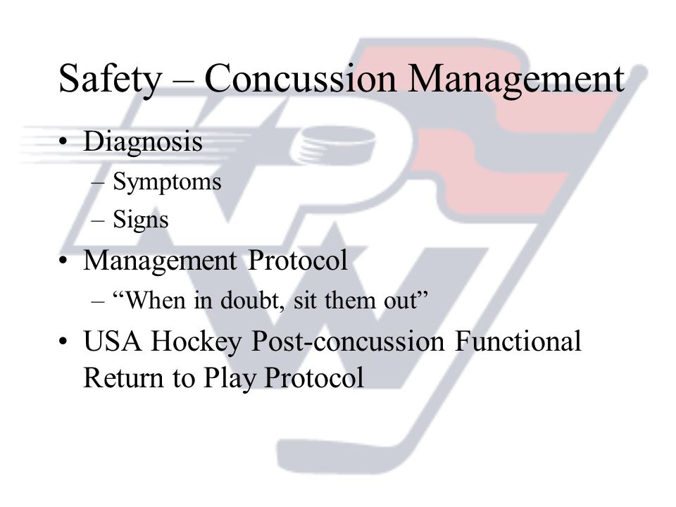 Safety – Concussion Management Diagnosis –Symptoms –Signs Management Protocol –When in doubt, sit them out USA Hockey Post-concussion Functional Retur