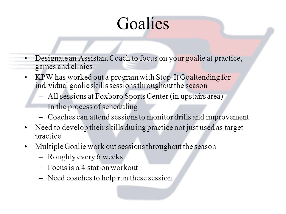 Goalies Designate an Assistant Coach to focus on your goalie at practice, games and clinics KPW has worked out a program with Stop-It Goaltending for