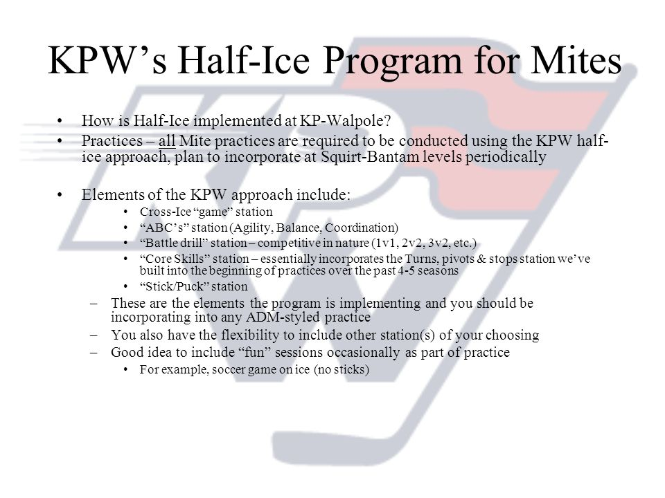 KPWs Half-Ice Program for Mites How is Half-Ice implemented at KP-Walpole? Practices – all Mite practices are required to be conducted using the KPW h