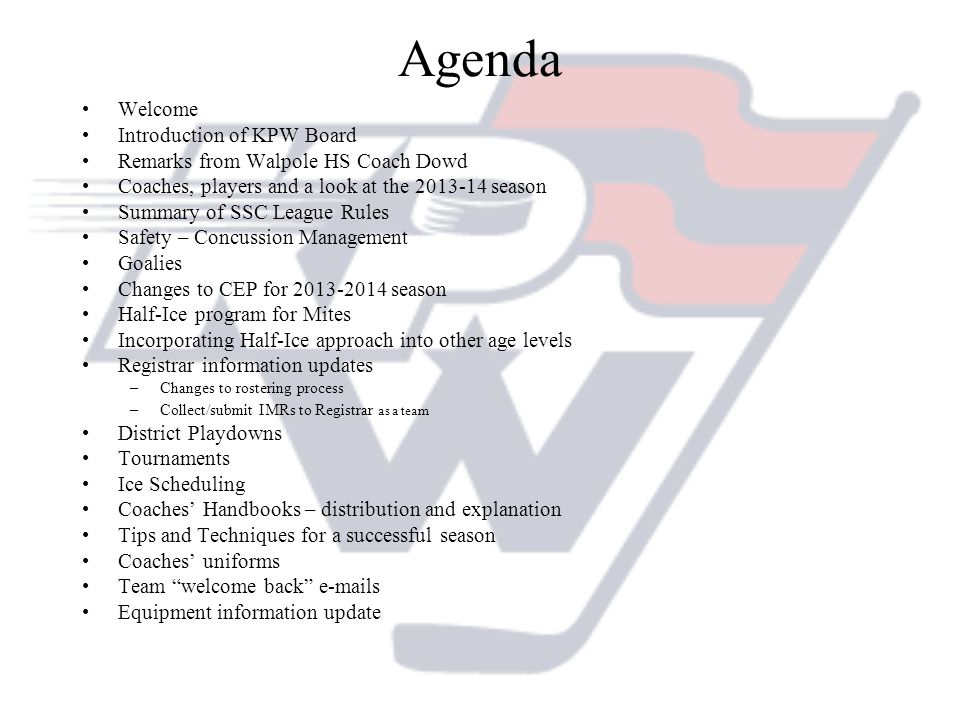 Agenda Welcome Introduction of KPW Board Remarks from Walpole HS Coach Dowd Coaches, players and a look at the 2013-14 season Summary of SSC League Rules Safety – Concussion Management Goalies Changes to CEP for 2013-2014 season Half-Ice program for Mites Incorporating Half-Ice approach into other age levels Registrar information updates –Changes to rostering process –Collect/submit IMRs to Registrar as a team District Playdowns Tournaments Ice Scheduling Coaches Handbooks – distribution and explanation Tips and Techniques for a successful season Coaches uniforms Team welcome back e-mails Equipment information update