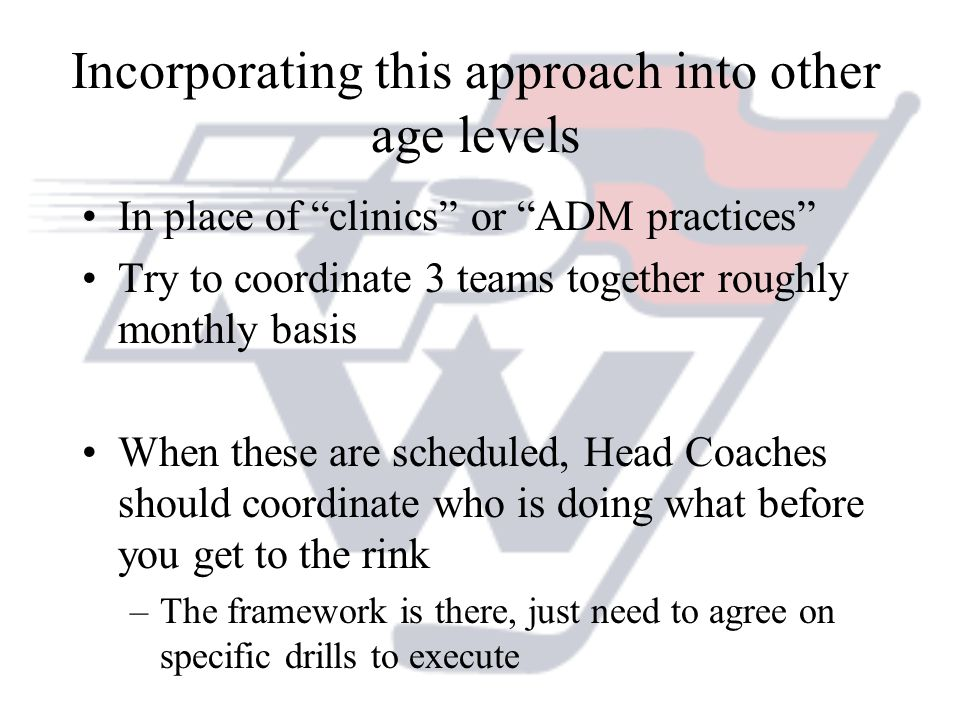 Incorporating this approach into other age levels In place of clinics or ADM practices Try to coordinate 3 teams together roughly monthly basis When these are scheduled, Head Coaches should coordinate who is doing what before you get to the rink –The framework is there, just need to agree on specific drills to execute
