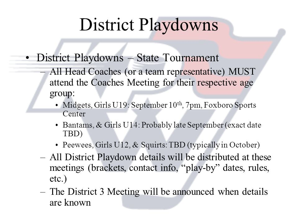 District Playdowns District Playdowns – State Tournament –All Head Coaches (or a team representative) MUST attend the Coaches Meeting for their respective age group: Midgets, Girls U19: September 10 th, 7pm, Foxboro Sports Center Bantams, & Girls U14: Probably late September (exact date TBD) Peewees, Girls U12, & Squirts: TBD (typically in October) –All District Playdown details will be distributed at these meetings (brackets, contact info, play-by dates, rules, etc.) –The District 3 Meeting will be announced when details are known