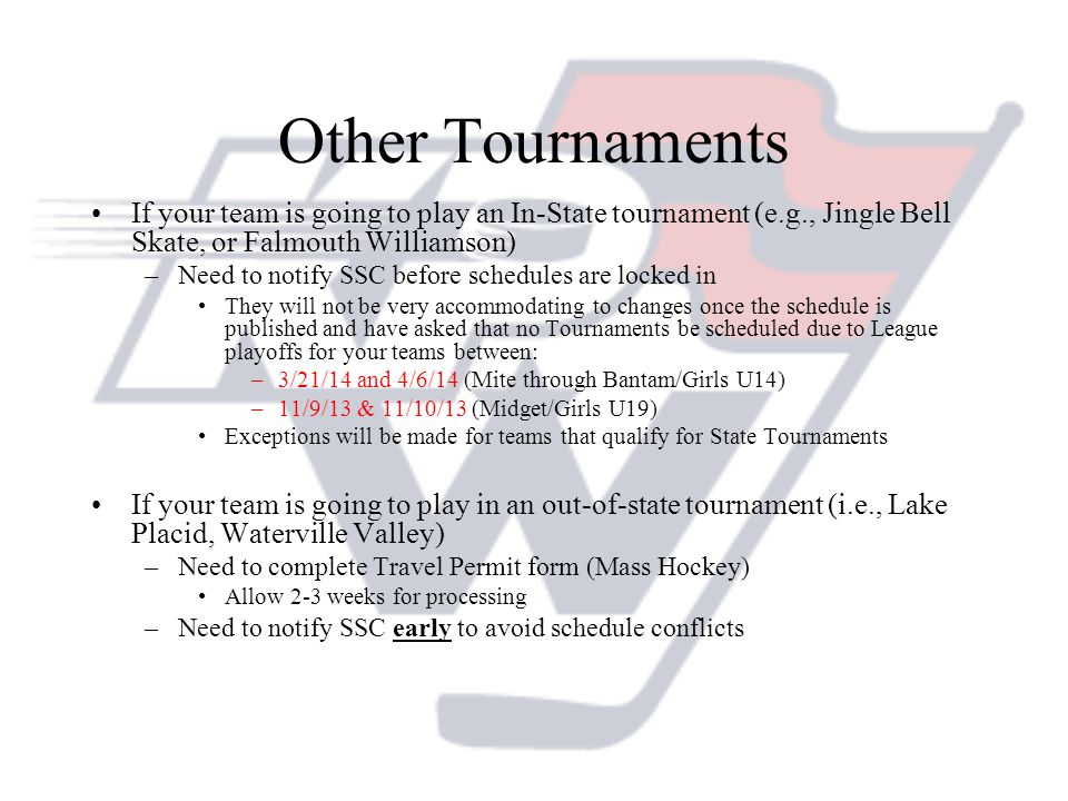 Other Tournaments If your team is going to play an In-State tournament (e.g., Jingle Bell Skate, or Falmouth Williamson) –Need to notify SSC before schedules are locked in They will not be very accommodating to changes once the schedule is published and have asked that no Tournaments be scheduled due to League playoffs for your teams between: –3/21/14 and 4/6/14 (Mite through Bantam/Girls U14) –11/9/13 & 11/10/13 (Midget/Girls U19) Exceptions will be made for teams that qualify for State Tournaments If your team is going to play in an out-of-state tournament (i.e., Lake Placid, Waterville Valley) –Need to complete Travel Permit form (Mass Hockey) Allow 2-3 weeks for processing –Need to notify SSC early to avoid schedule conflicts