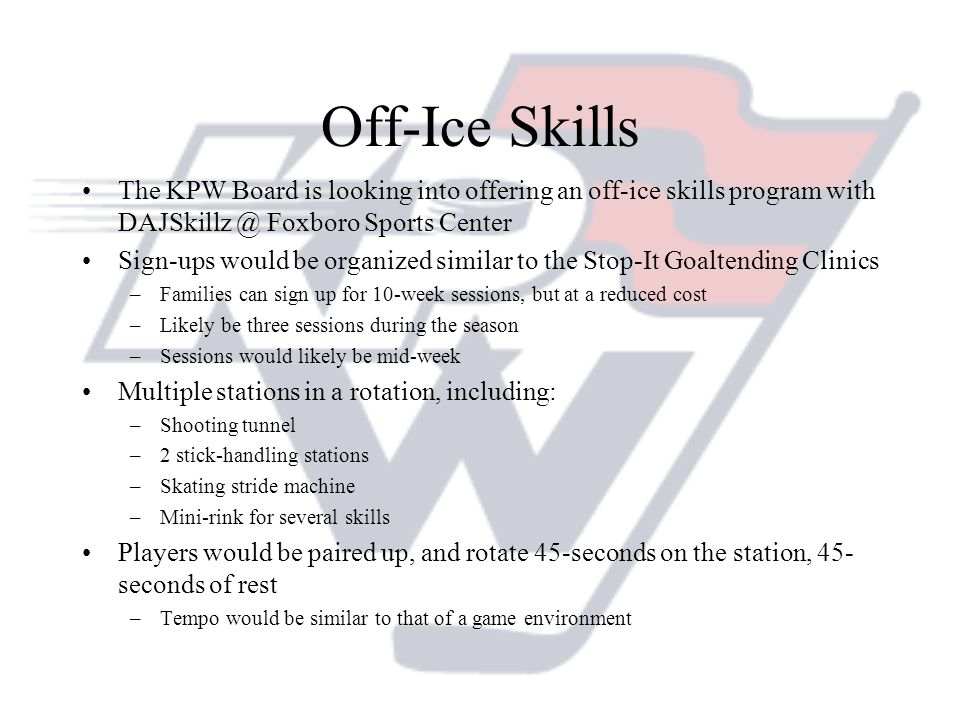 Off-Ice Skills The KPW Board is looking into offering an off-ice skills program with DAJSkillz @ Foxboro Sports Center Sign-ups would be organized sim