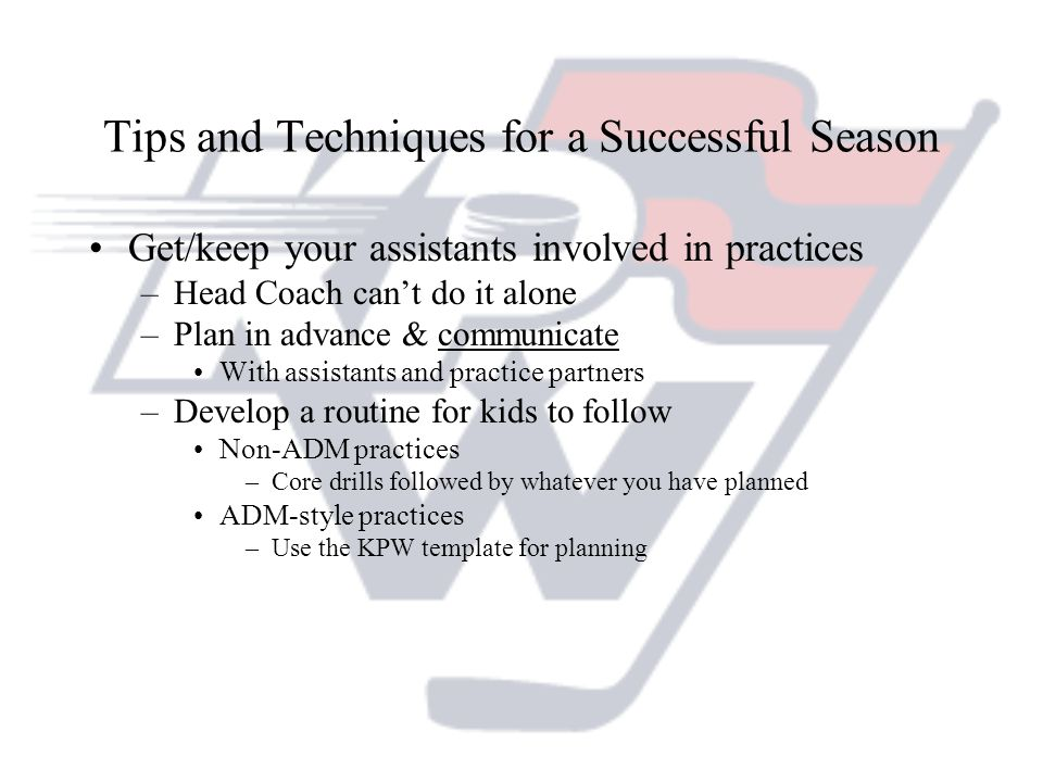 Tips and Techniques for a Successful Season Get/keep your assistants involved in practices –Head Coach cant do it alone –Plan in advance & communicate