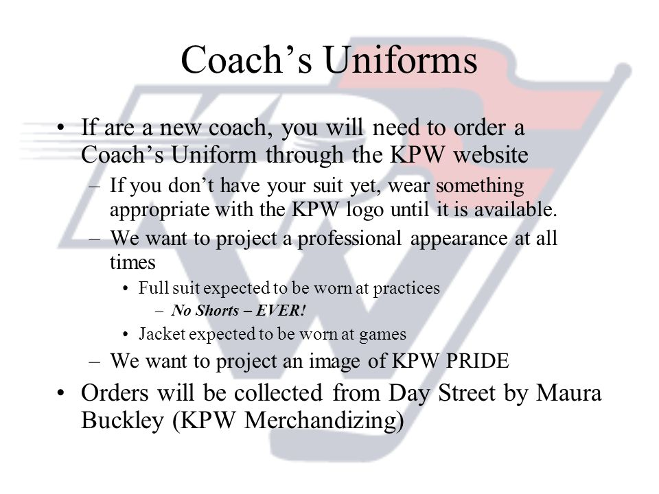 Coachs Uniforms If are a new coach, you will need to order a Coachs Uniform through the KPW website –If you dont have your suit yet, wear something ap