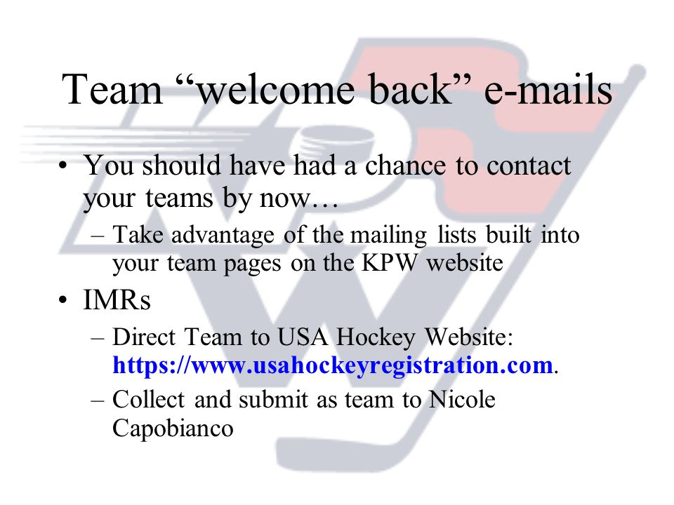 Team welcome back e-mails You should have had a chance to contact your teams by now… –Take advantage of the mailing lists built into your team pages on the KPW website IMRs –Direct Team to USA Hockey Website: https://www.usahockeyregistration.com.