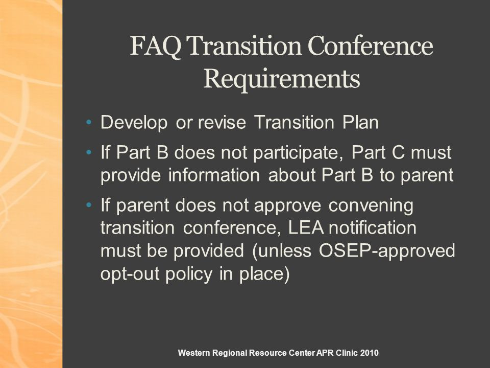 Western Regional Resource Center APR Clinic 2010 FAQ Transition Conference Requirements Develop or revise Transition Plan If Part B does not participate, Part C must provide information about Part B to parent If parent does not approve convening transition conference, LEA notification must be provided (unless OSEP-approved opt-out policy in place)