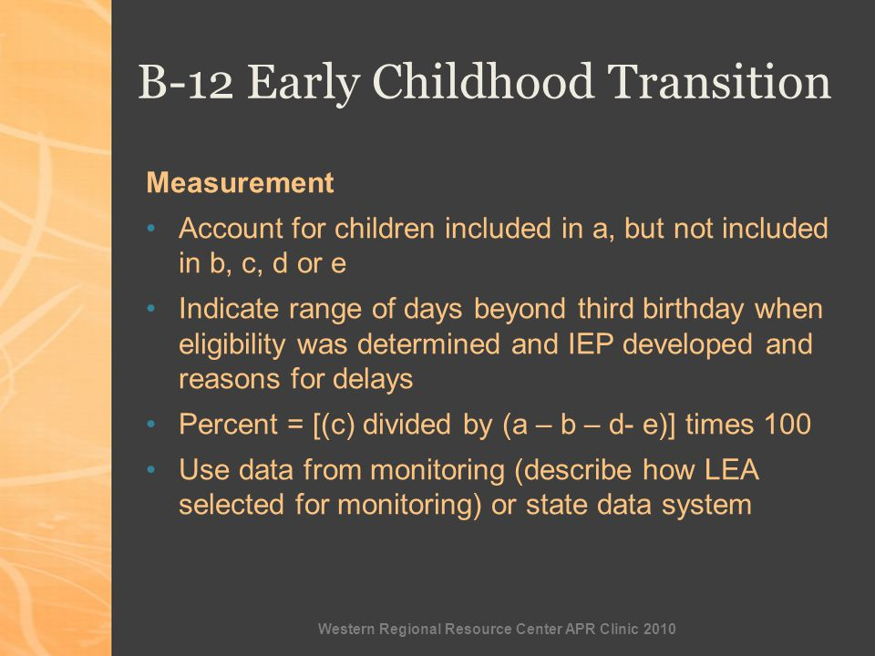 Western Regional Resource Center APR Clinic 2010 B-12 Early Childhood Transition Measurement Account for children included in a, but not included in b, c, d or e Indicate range of days beyond third birthday when eligibility was determined and IEP developed and reasons for delays Percent = [(c) divided by (a – b – d- e)] times 100 Use data from monitoring (describe how LEA selected for monitoring) or state data system