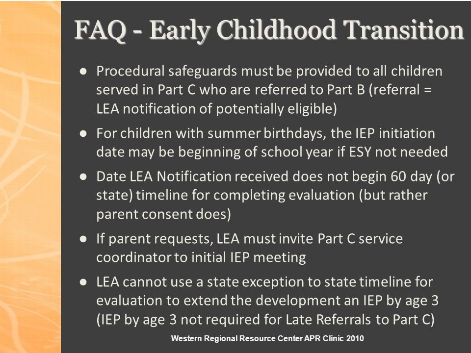 Western Regional Resource Center APR Clinic 2010 FAQ - Early Childhood Transition Procedural safeguards must be provided to all children served in Part C who are referred to Part B (referral = LEA notification of potentially eligible) For children with summer birthdays, the IEP initiation date may be beginning of school year if ESY not needed Date LEA Notification received does not begin 60 day (or state) timeline for completing evaluation (but rather parent consent does) If parent requests, LEA must invite Part C service coordinator to initial IEP meeting LEA cannot use a state exception to state timeline for evaluation to extend the development an IEP by age 3 (IEP by age 3 not required for Late Referrals to Part C)