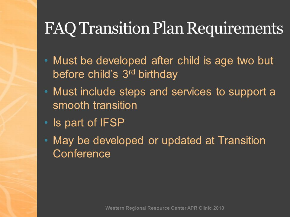 Western Regional Resource Center APR Clinic 2010 FAQ Transition Plan Requirements Must be developed after child is age two but before childs 3 rd birthday Must include steps and services to support a smooth transition Is part of IFSP May be developed or updated at Transition Conference