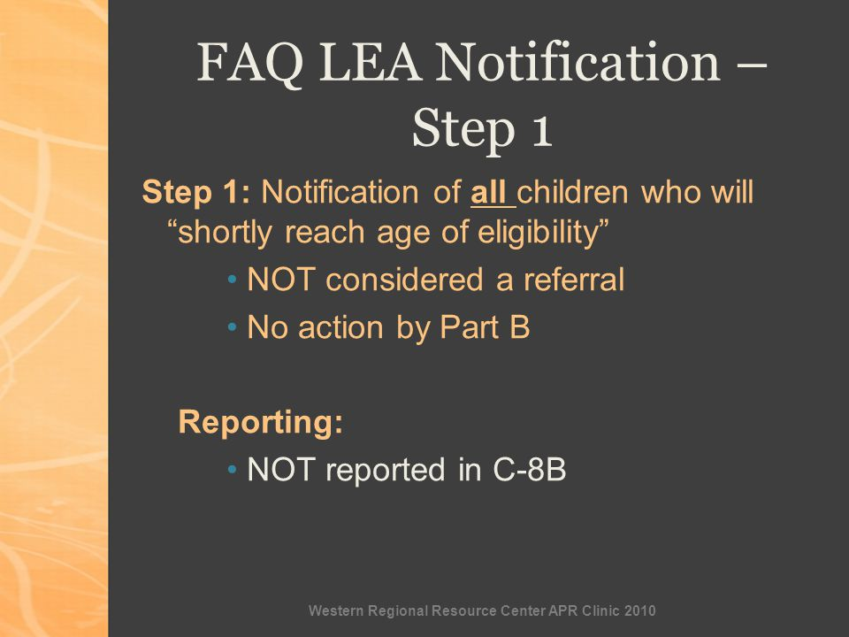 Western Regional Resource Center APR Clinic 2010 FAQ LEA Notification – Step 1 Step 1: Notification of all children who will shortly reach age of eligibility NOT considered a referral No action by Part B Reporting: NOT reported in C-8B