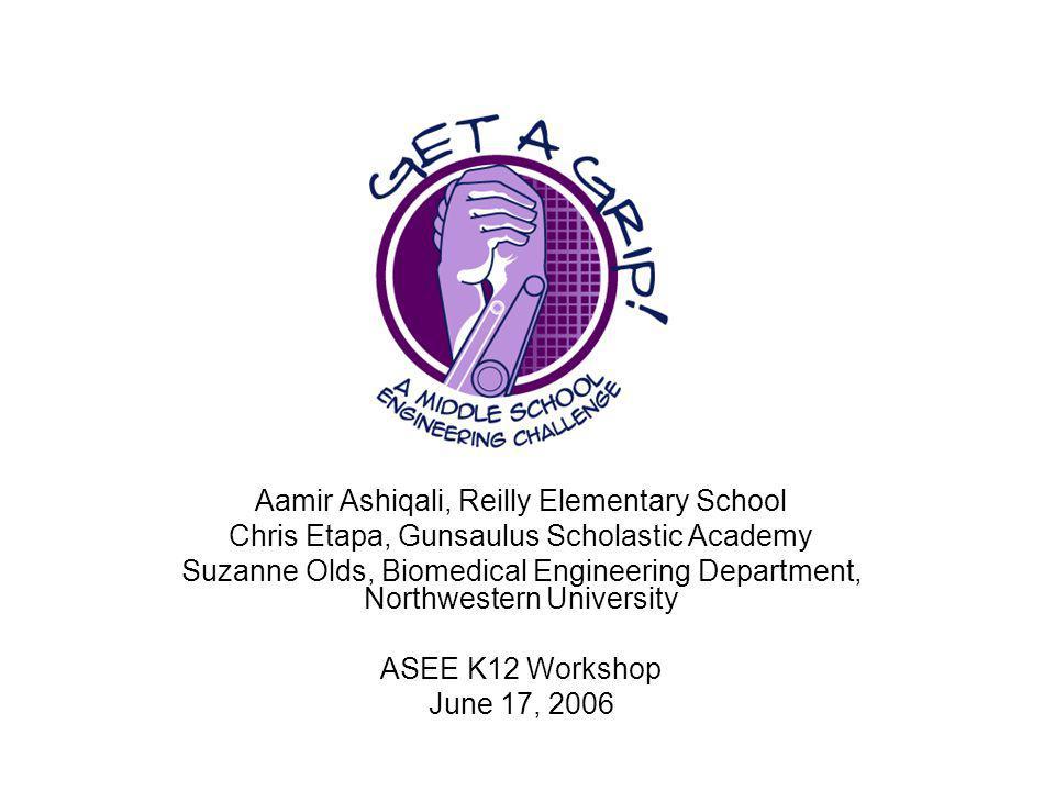 Aamir Ashiqali, Reilly Elementary School Chris Etapa, Gunsaulus Scholastic Academy Suzanne Olds, Biomedical Engineering Department, Northwestern University ASEE K12 Workshop June 17, 2006