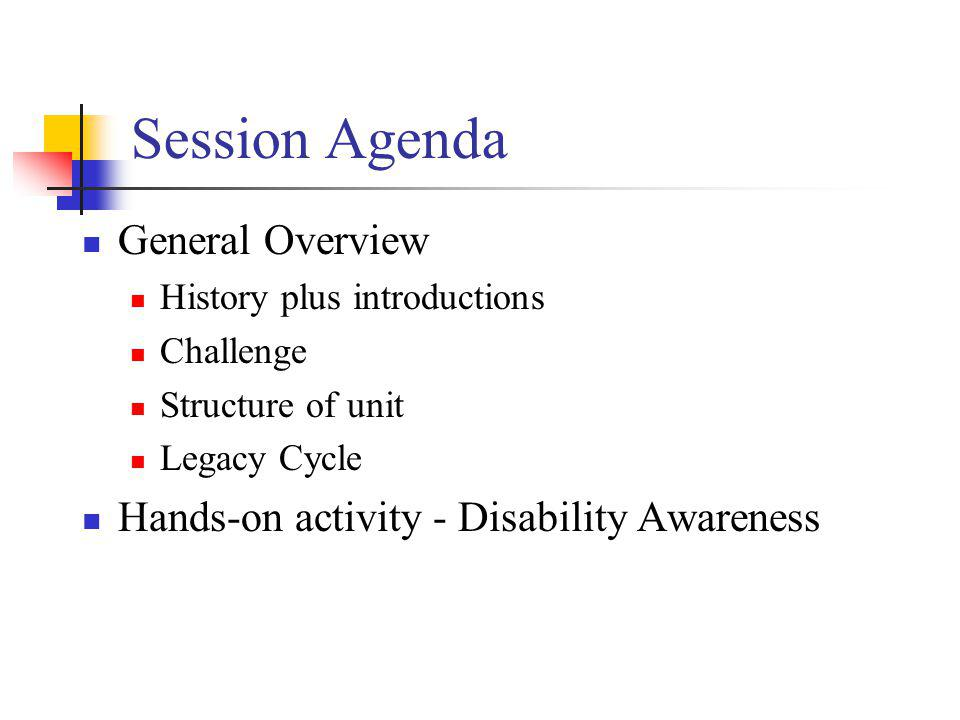 Session Agenda General Overview History plus introductions Challenge Structure of unit Legacy Cycle Hands-on activity - Disability Awareness