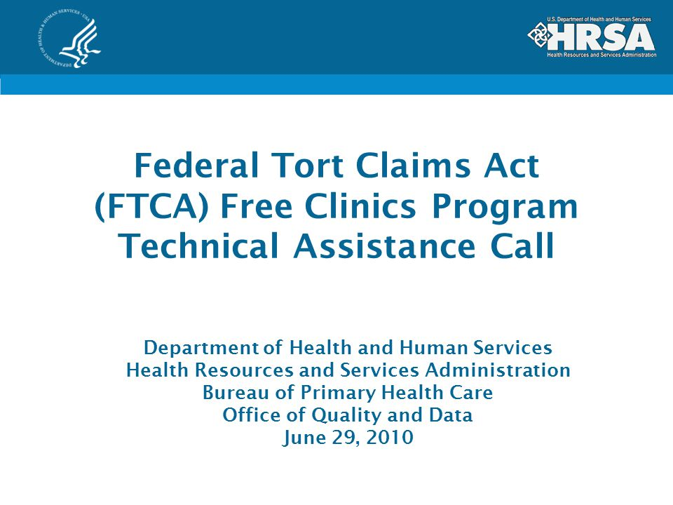 Federal Tort Claims Act (FTCA) Free Clinics Program Technical Assistance Call Department of Health and Human Services Health Resources and Services Administration Bureau of Primary Health Care Office of Quality and Data June 29, 2010