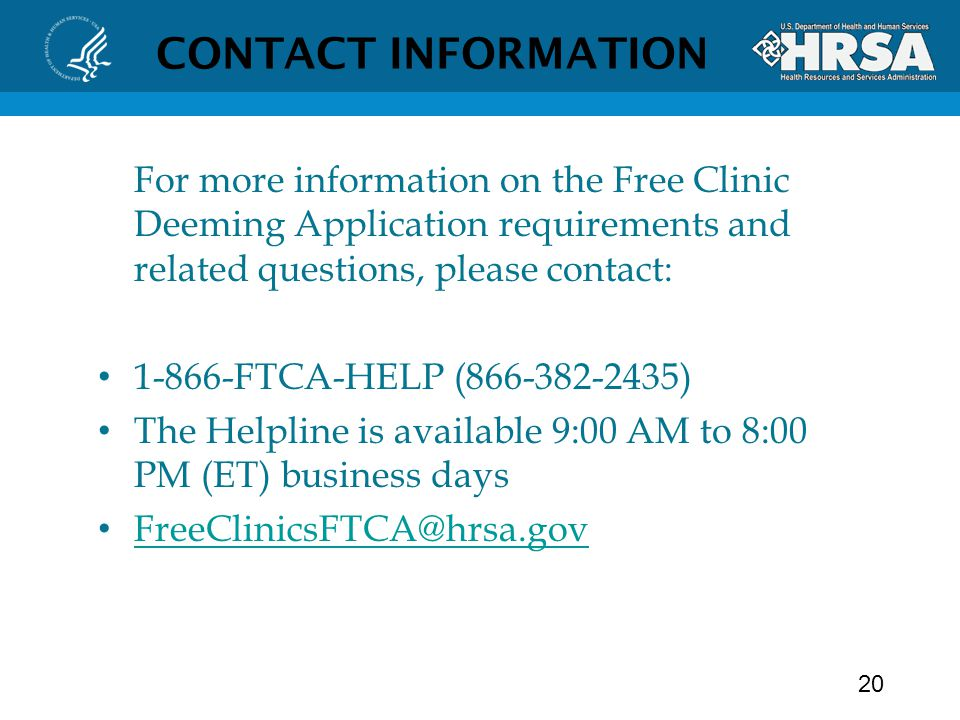 CONTACT INFORMATION For more information on the Free Clinic Deeming Application requirements and related questions, please contact: FTCA-HELP ( ) The Helpline is available 9:00 AM to 8:00 PM (ET) business days 20
