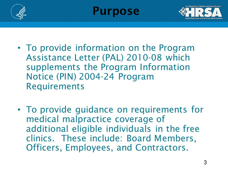 Purpose To provide information on the Program Assistance Letter (PAL) which supplements the Program Information Notice (PIN) Program Requirements To provide guidance on requirements for medical malpractice coverage of additional eligible individuals in the free clinics.