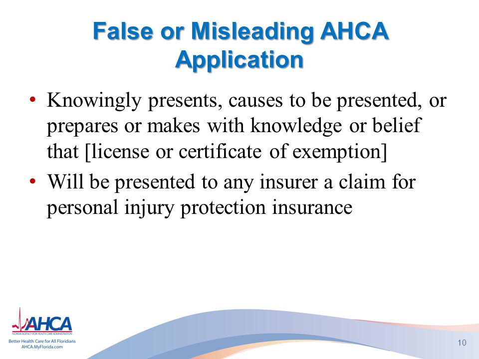 False or Misleading AHCA Application Knowingly presents, causes to be presented, or prepares or makes with knowledge or belief that [license or certificate of exemption] Will be presented to any insurer a claim for personal injury protection insurance 10