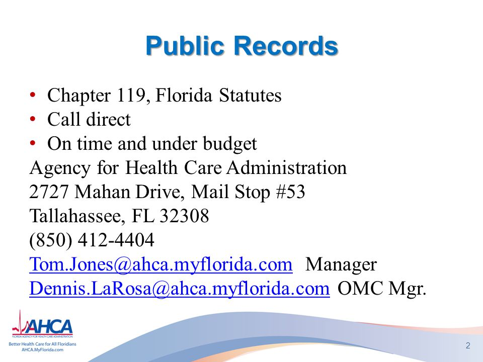 Public Records Chapter 119, Florida Statutes Call direct On time and under budget Agency for Health Care Administration 2727 Mahan Drive, Mail Stop #53 Tallahassee, FL 32308 (850) 412-4404 Tom.Jones@ahca.myflorida.comTom.Jones@ahca.myflorida.com Manager Dennis.LaRosa@ahca.myflorida.comDennis.LaRosa@ahca.myflorida.com OMC Mgr.