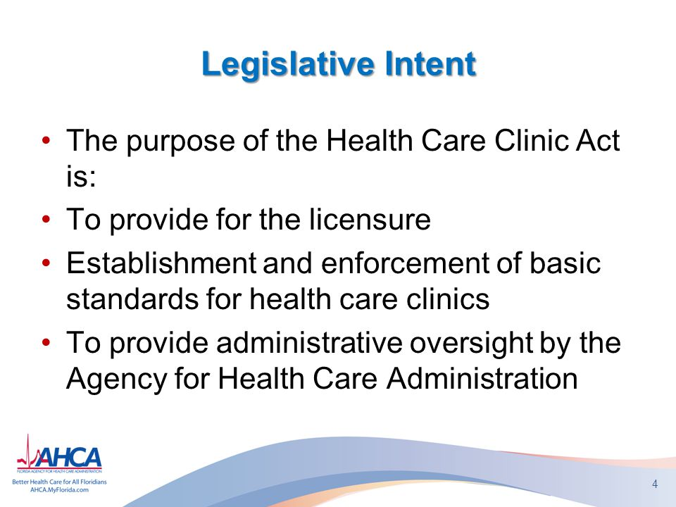 Legislative Intent The purpose of the Health Care Clinic Act is: To provide for the licensure Establishment and enforcement of basic standards for health care clinics To provide administrative oversight by the Agency for Health Care Administration 4