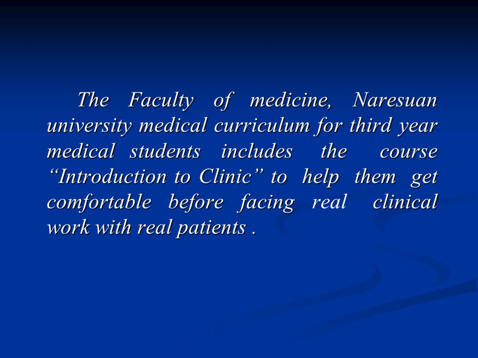 The Faculty of medicine, Naresuan university medical curriculum for third year medical students includes the course Introduction to Clinic to help them get comfortable before facing clinical work with real patients.