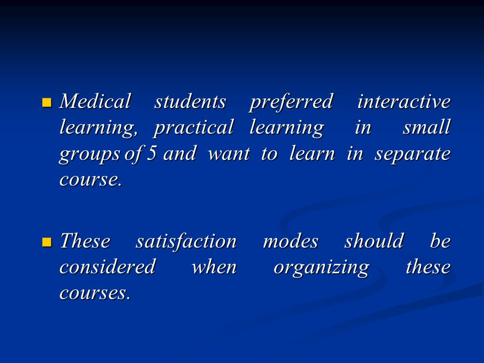 Medical students preferred interactive learning, practical learning in small groups of 5 and want to learn in separate course.