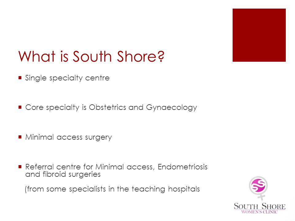 What is South Shore? Single specialty centre Core specialty is Obstetrics and Gynaecology Minimal access surgery Referral centre for Minimal access, E