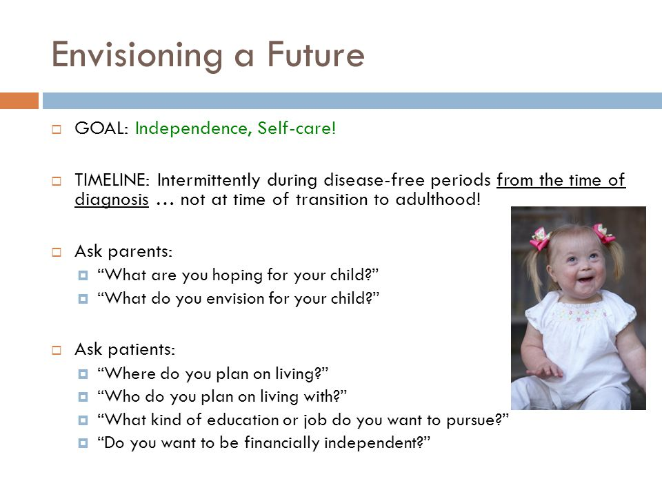 Envisioning a Future GOAL: Independence, Self-care! TIMELINE: Intermittently during disease-free periods from the time of diagnosis … not at time of t
