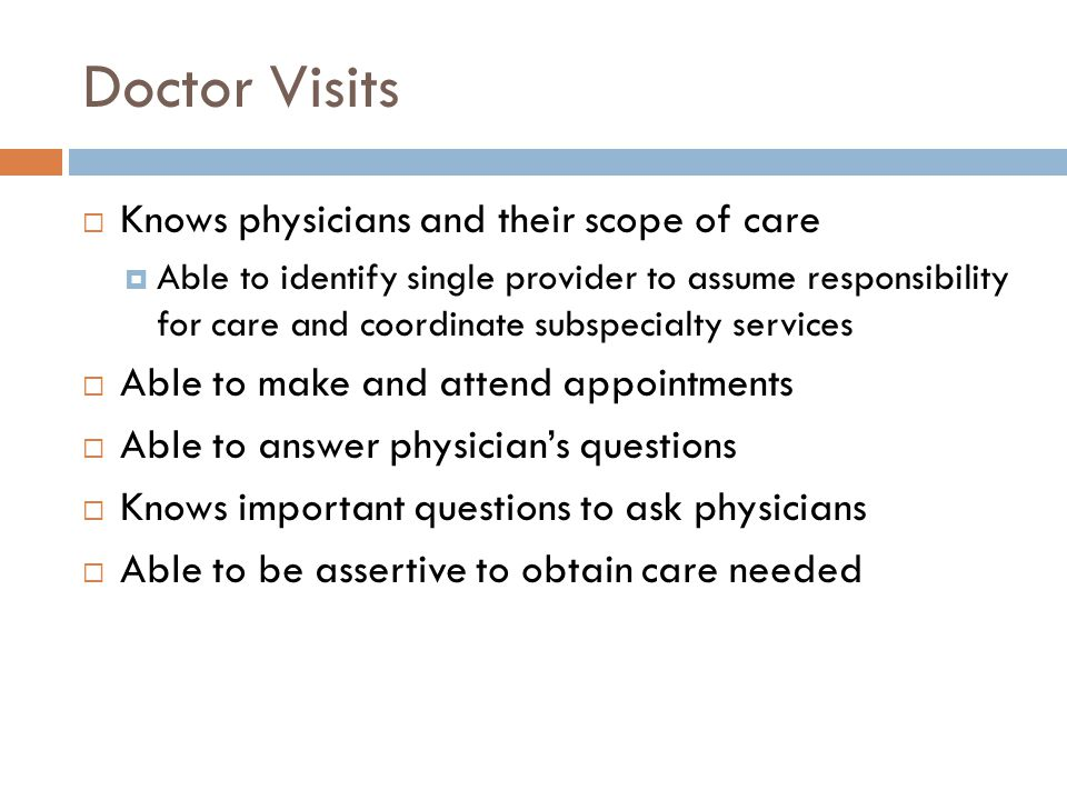 Doctor Visits Knows physicians and their scope of care Able to identify single provider to assume responsibility for care and coordinate subspecialty
