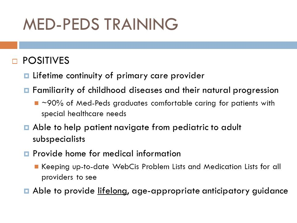 MED-PEDS TRAINING POSITIVES Lifetime continuity of primary care provider Familiarity of childhood diseases and their natural progression ~90% of Med-P
