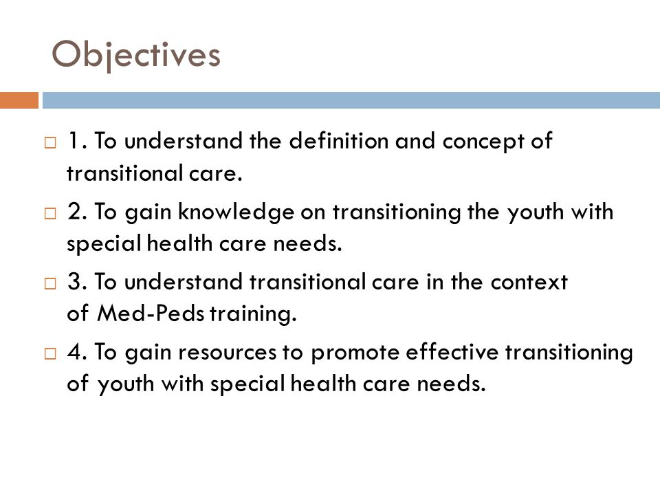 Objectives 1. To understand the definition and concept of transitional care. 2. To gain knowledge on transitioning the youth with special health care