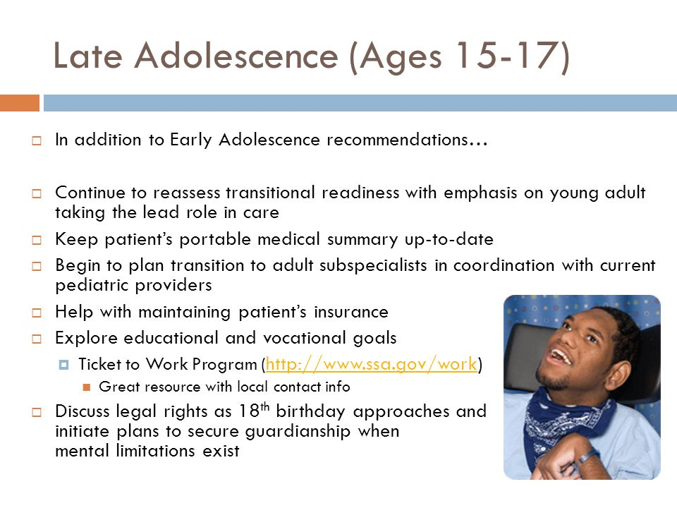 Late Adolescence (Ages 15-17) In addition to Early Adolescence recommendations… Continue to reassess transitional readiness with emphasis on young adu